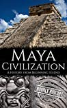 Maya Civilization: A History from Beginning to End (Mesoamerican History Book 3)