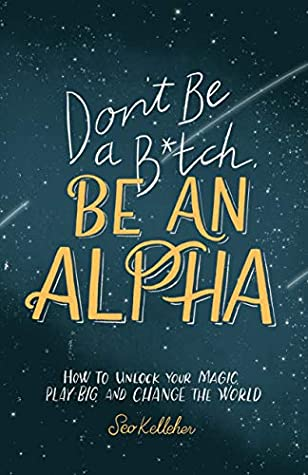 Don't Be a B*tch, Be an Alpha: How to Unlock Your Magic, Play Big, and Change the World