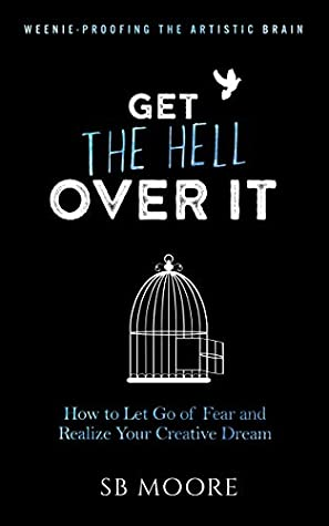 Get the Hell Over It: How to Let Go of Fear and Realize Your Creative Dream (Weenie-Proofing the Artistic Brain Book 1)