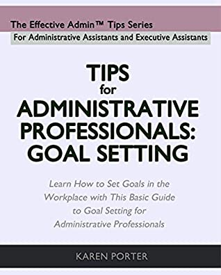 Tips for Administrative Professionals: Goal Setting: Learn How to Set Goals in the Workplace with This Basic Guide to Goal Setting for Administrative Professionals (The Effective Admin Tips Series)