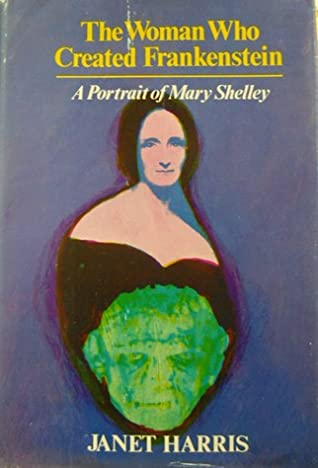 The Woman Who Created Frankenstein: A Portrait of Mary Shelley