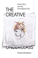 The Creative Underclass: Youth, Race, and the Gentrifying City