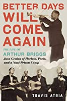 Better Days Will Come Again: The Life of Arthur Briggs, Jazz Genius of Harlem, Paris, and a Nazi Prison Camp