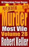 Murder Most Vile Volume 28: 18 Shocking True Crime Murder Cases