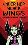 Under Her Black Wings : 2020 Women of Horror Anthology