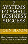 7 Systems to Small Business Success: How to power your business to the top the systems way