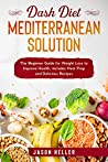 DASH Diet Mediterranean Solution: The Beginner Guide for Weight Loss to Improve Health, includes Meal Prep and Delicious Recipes