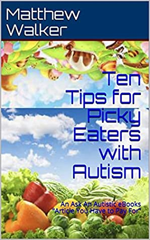 """Ten Tips for Picky Eaters with Autism: An Ask An Autistic eBooks """"Article You Have to Pay For"""""""