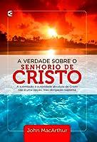 A verdade sobre o senhorio de Cristo - A submissão à autoridade absoluta de Cristo não é uma opção, mas obrigação suprema