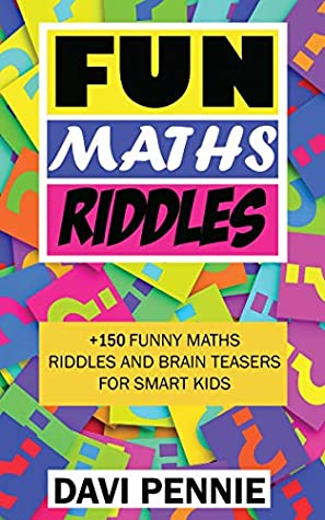 Difficult And Fun Maths Riddles For Smart Kids 150 Awesome Math Brain Teaser Riddles Quiz And Puzzles To Solve And Laugh By Davi Pennie