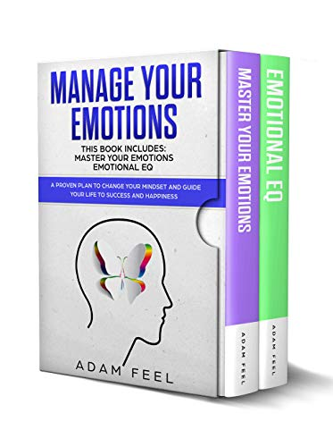 MANAGE YOUR EMOTIONS: This Book Includes: Master Your Emotions, Emotional EQ: A Proven Plan to Change Your Mindset and Guide Your Life to Success and Happiness Adam Feel
