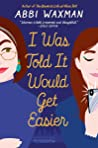 I Was Told It Would Get Easier by Abbi Waxman