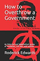 How to Overthrow a Government: An historical and hypothetical survey of revolution, civil war, and sedition