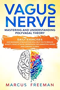 Vagus Nerve: Mastering and Understanding Polyvagal Theory. Daily Exercises and Massages Stimulations Will Help You to Reduce Anxiety, Panic Attacks, Depression, Inflammation, Anger and Chronic Illness