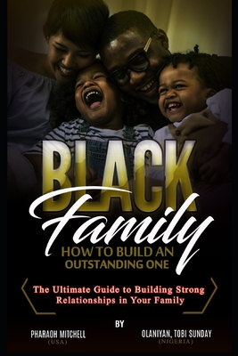 The Black Family - How To Build an Outstanding One: The Ultimate Guide to Building Strong Relationships in Your Family for Men
