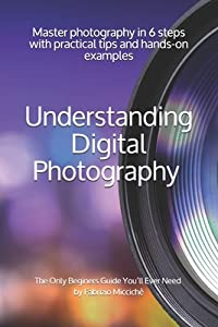 Understanding Digital Photography The Only Beginners Guide You'll Ever Need: Master photography in 6 steps with practical tips and hands-on examples