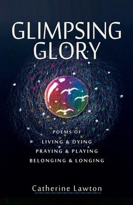 Glimpsing Glory : Poems of Living & Dying, Praying & Playing, Belonging & Longing