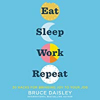 Eat, Sleep, Work, Repeat: 30 Hacks for Bringing Joy to Your Job