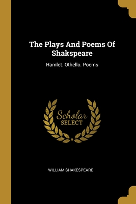 The Plays And Poems Of Shakspeare: Hamlet. Othello. Poems
