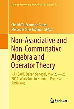 Non-Associative and Non-Commutative Algebra and Operator Theory: NANCAOT, Dakar, Senegal, May 23–25, 2014: Workshop in Honor of Professor Amin Kaidi (Springer ... in Mathematics & Statistics Book 160)