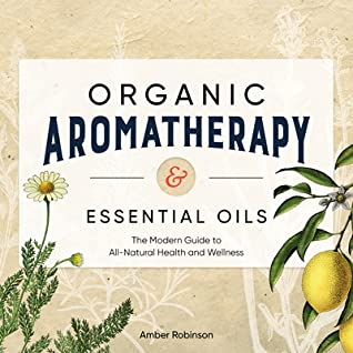 Organic Aromatherapy & Essential Oils by Amber Robinson