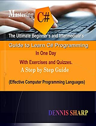 Mastering C#: : The Ultimate Beginner's And Intermediate's Guide to Learn C# Programming In One Day with Exercises and Quizzes, A Step by Step Guide (Effective Computer Programming Languages)