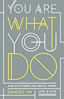 You Are What You Do: And Six Other Lies about Work, Life, and Love