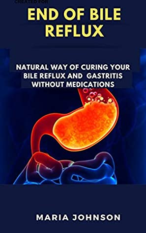 End Of Bile Reflux: Natural Way Of Curing Your Bile Reflux And Gastritis Without Medications