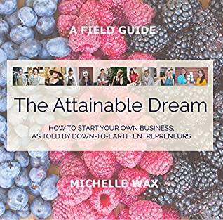 The Attainable Dream: A succinct field guide for starting your own business, as told by down-to-earth entrepreneurs.