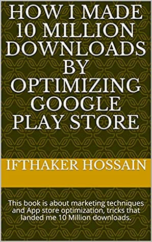 How I made 10 Million Downloads By Optimizing Google Play Store: This book is about marketing techniques and App store optimization, tricks that landed me 10 Million downloads.