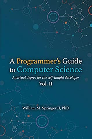 A Programmer's Guide to Computer Science Vol. 2: A virtual degree for the self-taught developer