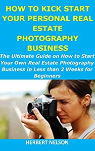 HOW TO KICK START YOUR PERSONAL REAL ESTATE PHOTOGRAPHY BUSINESS: The Ultimate Guide on How to Start your Own Real Estate Photography Business in Less than 2 Weeks for Beginners