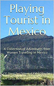 Playing Tourist in Mexico: A Collection of Adventures from Women Traveling in Mexico