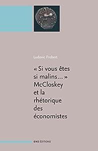 « Si vous êtes si malins… ». McCloskey et la rhétorique des sciences économiques: Suivi de : La réthorique des sciences économiques (Deirdre N. McCloskey) ... économie politique moderne)