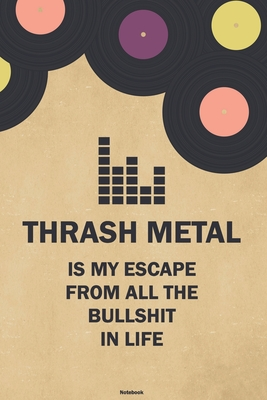 Thrash Metal is my Escape from all the Bullshit in Life Notebook: Thrash Metal Vinyl Music Journal 6 x 9 inch 120 lined pages gift