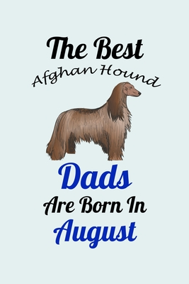 The Best Afghan Hound Dads Are Born In August: Unique Notebook Journal For Afghan Hound Owners and Lovers, Funny Birthday NoteBook Gift for Women, Men, Kids, Boys & Girls./ Great Diary Blank Lined Pages for College, School, Home, Work & Journaling.