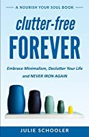Clutter-Free Forever: Embrace Minimalism, Declutter Your Life and Never Iron Again