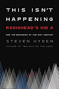 """This Isn't Happening: Radiohead's """"Kid A"""" and the Beginning of the 21st Century"""