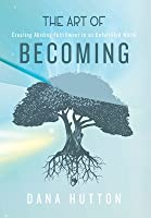 The Art of Becoming: Creating Abiding Fulfillment in an Unfulfilled World