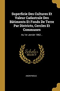 Superficie Des Cultures Et Valeur Cadastrale Des B�timents Et Fonds De Terre Par Districts, Cercles Et Communes: Au 1er Janvier 1862...