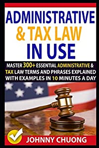 Administrative And Tax Law In Use: Master 300+ Administrative And Tax Law Terms And Phrases Explained With Examples In 10 Minutes A Day