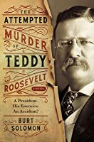 The Attempted Murder of Teddy Roosevelt