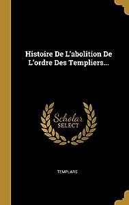Histoire De L'abolition De L'ordre Des Templiers...