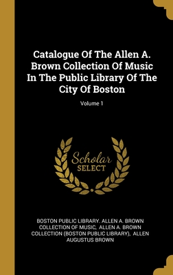 Catalogue Of The Allen A. Brown Collection Of Music In The Public Library Of The City Of Boston; Volume 1
