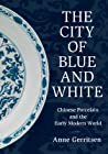 The City of Blue and White: Chinese Porcelain and the Early Modern World