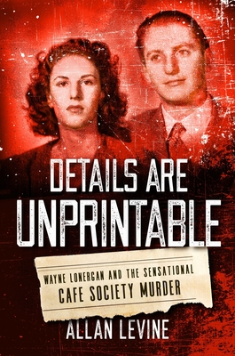 Details Are Unprintable: Wayne Lonergan and the Sensational Cafe Society Murder