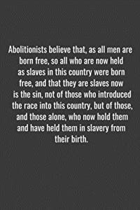 Abolitionists believe that, as all men are born free, so all who are now held as slaves in this country were born free, and that they are slaves now is the sin, not of those who introduced the race into this country, but of those, and those alone, who now