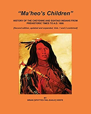 Ma'heo's Children: History of the Cheyenne and Suhtaio Indians from prehistoric times to AD 1800