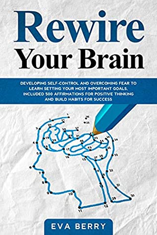 Rewire your brain: Developing Self-Control and Overcoming Fear to Learn Setting your Most Important Goals, included 500 Affirmations for Positive Thinking and Build Habits for Success