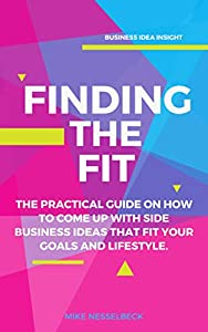 Finding The Fit: The Practical Guide on How to Come Up With Side Business Ideas That Fit Your Goals and Lifestyle.